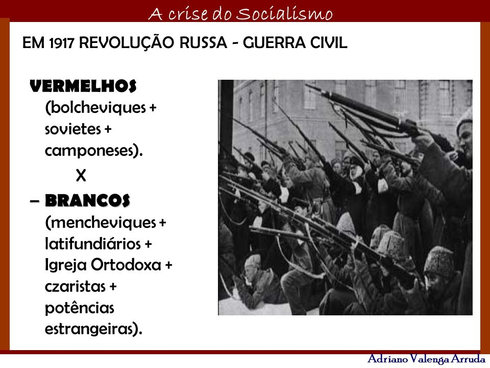 O maior conflito da história A crise do Socialismo Adriano Valenga Arruda VERMELHOS (bolcheviques + sovietes + camponeses). X – BRANCOS – BRANCOS (men