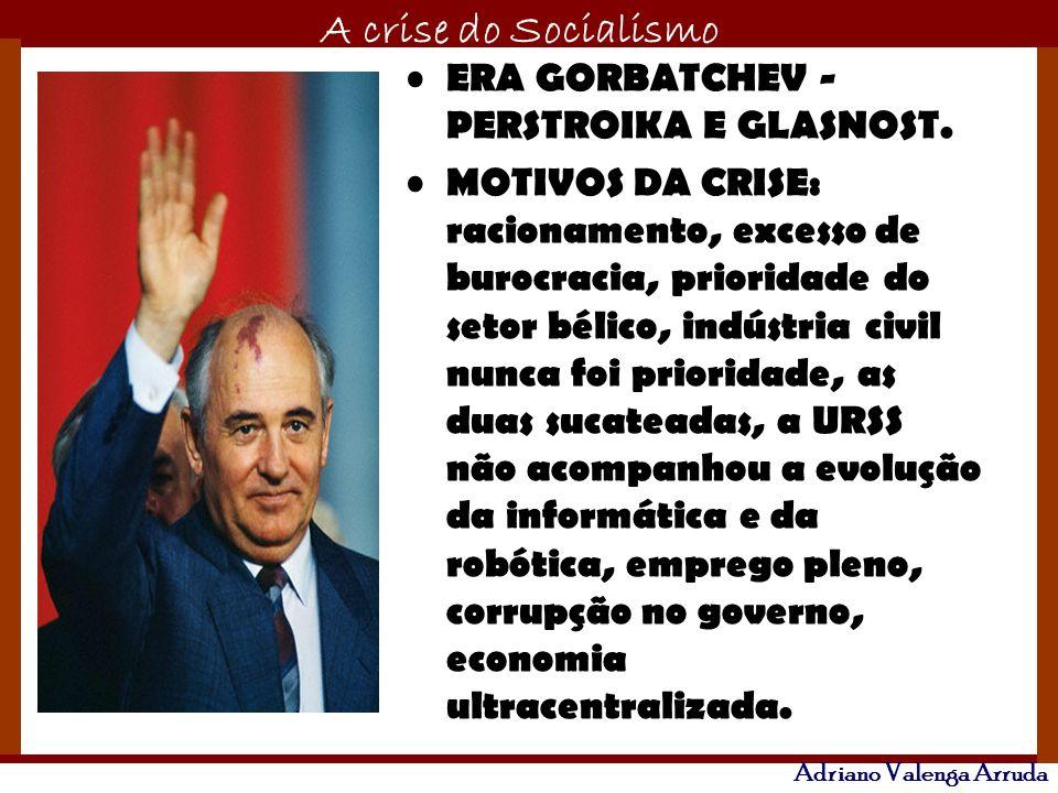 O maior conflito da história A crise do Socialismo Adriano Valenga Arruda ERA GORBATCHEV - PERSTROIKA E GLASNOST. MOTIVOS DA CRISE: racionamento, exce