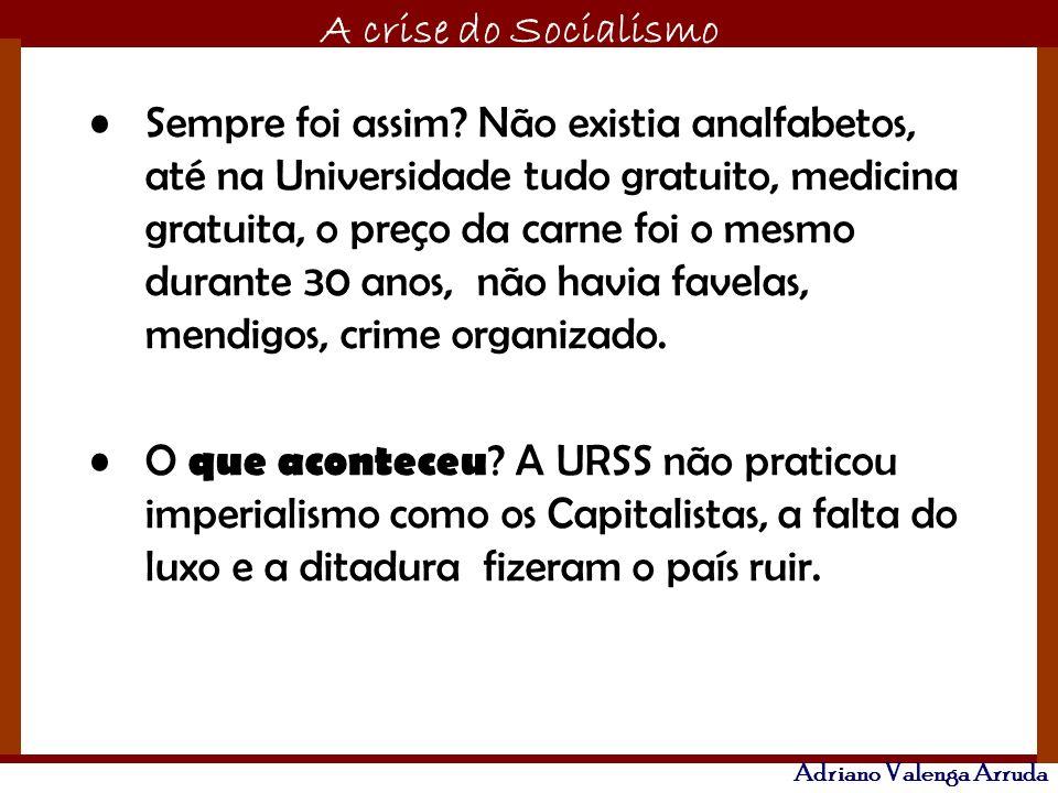 O maior conflito da história A crise do Socialismo Adriano Valenga Arruda Sempre foi assim? Não existia analfabetos, até na Universidade tudo gratuito