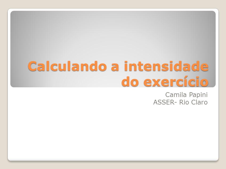 Calculando a intensidade do exercício Camila Papini ASSER- Rio Claro