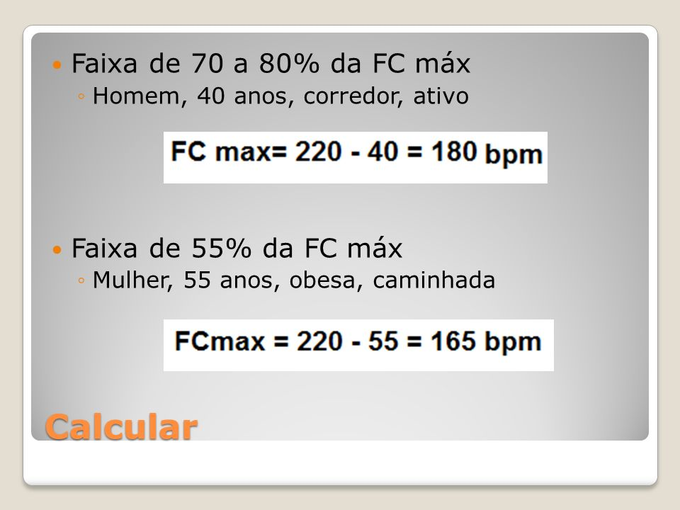 Calcular Faixa de 70 a 80% da FC máx Homem, 40 anos, corredor, ativo Faixa de 55% da FC máx Mulher, 55 anos, obesa, caminhada