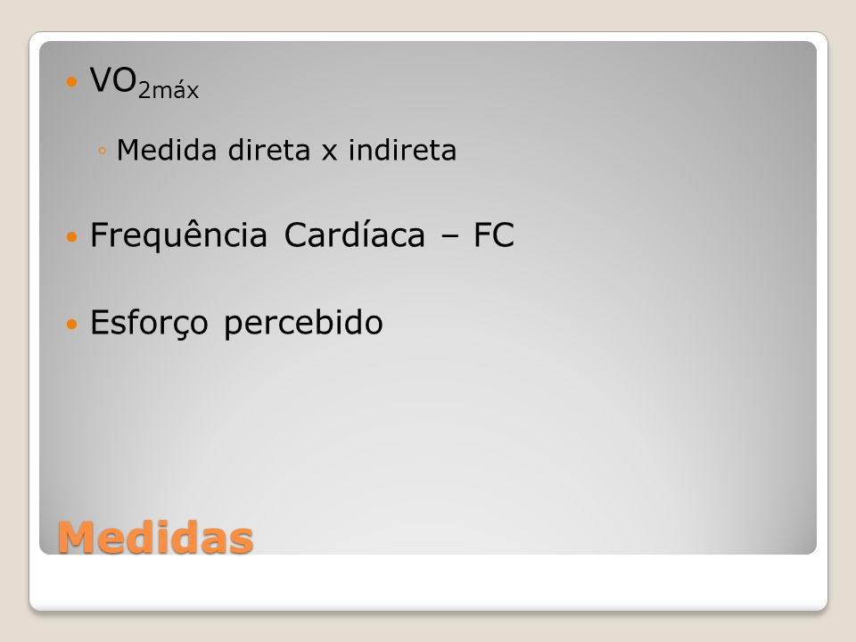 Medidas VO 2máx Medida direta x indireta Frequência Cardíaca – FC Esforço percebido