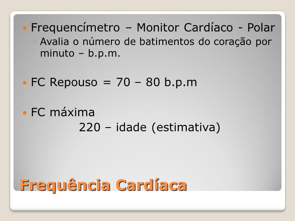 Frequência Cardíaca Frequencímetro – Monitor Cardíaco - Polar Avalia o número de batimentos do coração por minuto – b.p.m. FC Repouso = 70 – 80 b.p.m