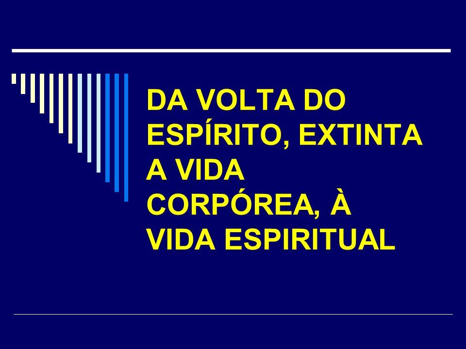 DA VOLTA DO ESPÍRITO, EXTINTA A VIDA CORPÓREA, À VIDA ESPIRITUAL