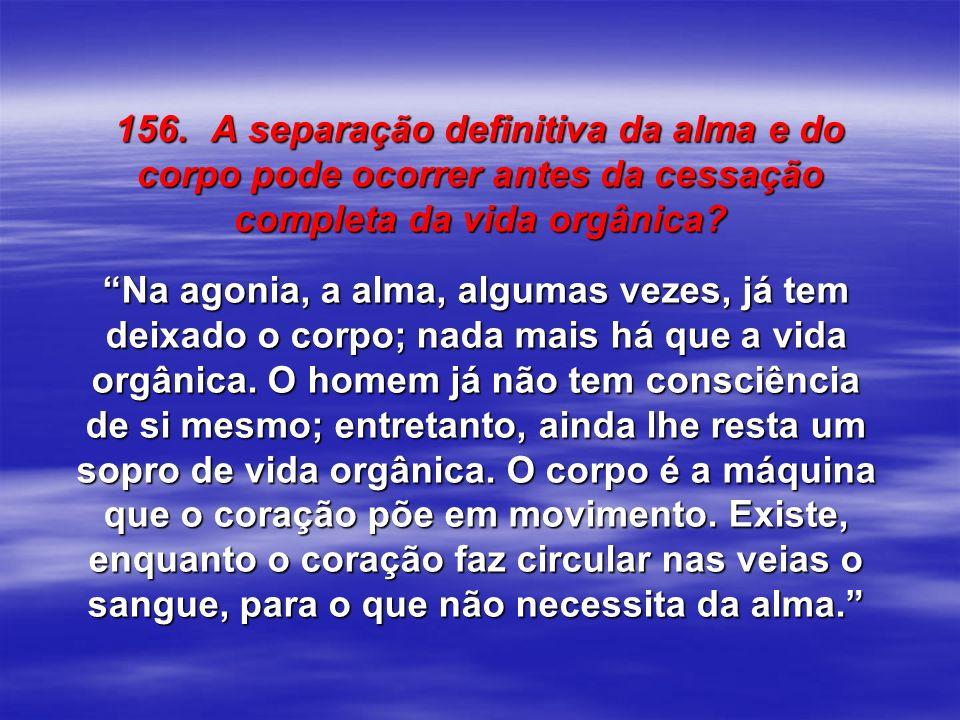 156. A separação definitiva da alma e do corpo pode ocorrer antes da cessação completa da vida orgânica? Na agonia, a alma, algumas vezes, já tem deix