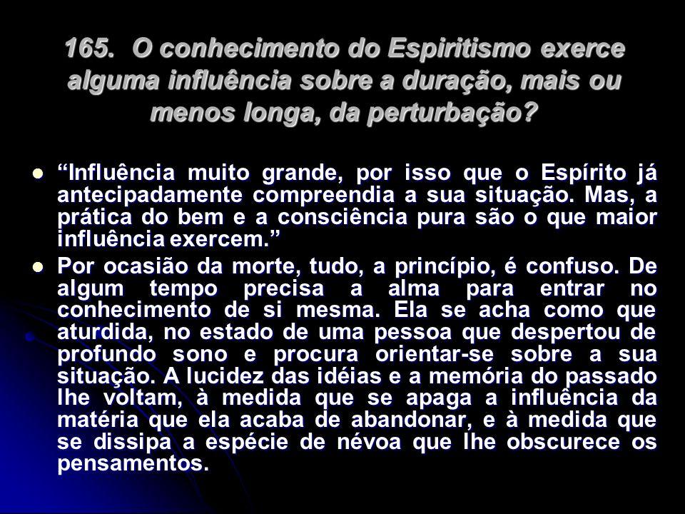 165. O conhecimento do Espiritismo exerce alguma influência sobre a duração, mais ou menos longa, da perturbação? Influência muito grande, por isso qu