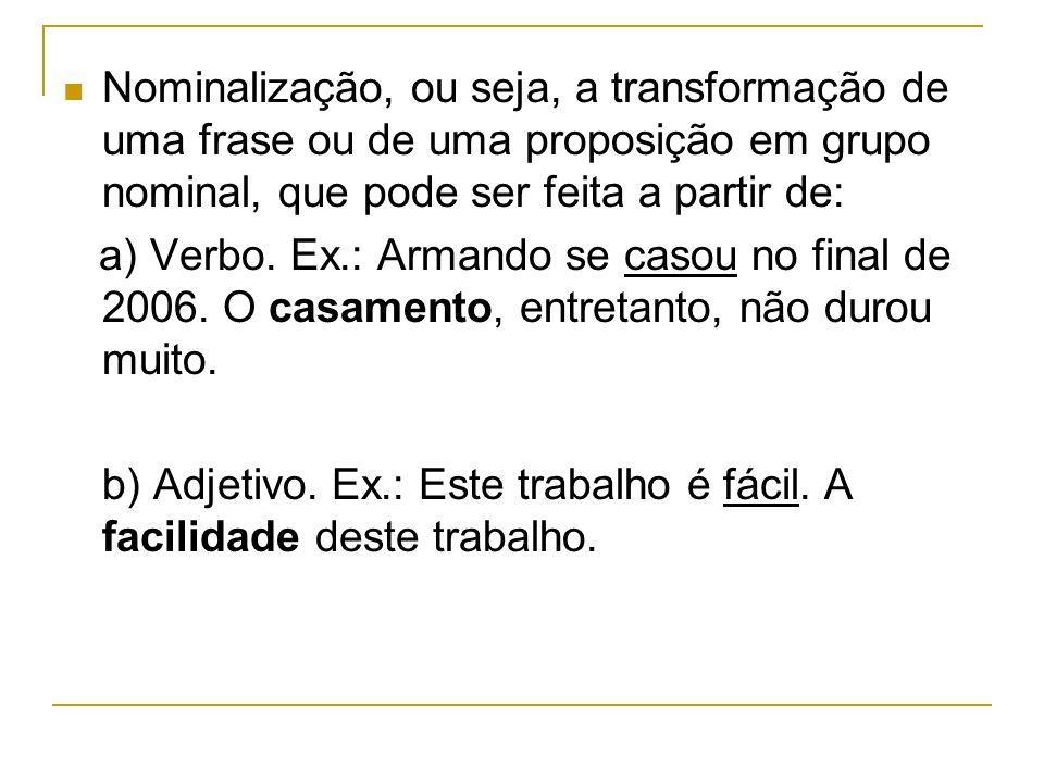 Nominalização, ou seja, a transformação de uma frase ou de uma proposição em grupo nominal, que pode ser feita a partir de: a) Verbo. Ex.: Armando se
