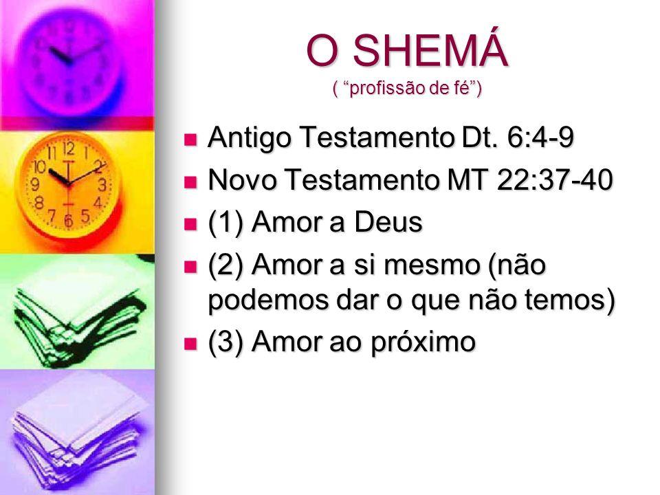 O SHEMÁ ( profissão de fé) Antigo Testamento Dt. 6:4-9 Antigo Testamento Dt. 6:4-9 Novo Testamento MT 22:37-40 Novo Testamento MT 22:37-40 (1) Amor a