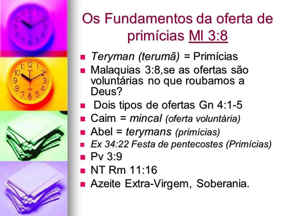 Os Fundamentos da oferta de primícias Ml 3:8 Teryman (terumã) = Primícias Teryman (terumã) = Primícias Malaquias 3:8,se as ofertas são voluntárias no