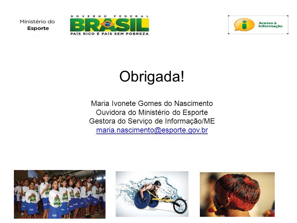 Obrigada! Maria Ivonete Gomes do Nascimento Ouvidora do Ministério do Esporte Gestora do Serviço de Informação/ME maria.nascimento@esporte.gov.br