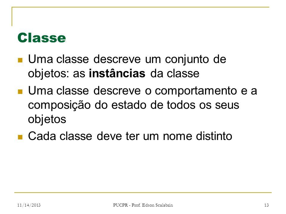 11/14/2013 PUCPR - Prof. Edson Scalabrin 13 Classe Uma classe descreve um conjunto de objetos: as instâncias da classe Uma classe descreve o comportam