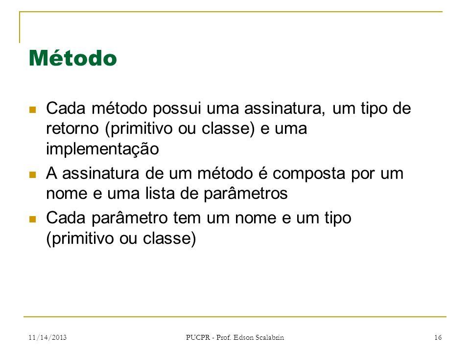 11/14/2013 PUCPR - Prof. Edson Scalabrin 16 Método Cada método possui uma assinatura, um tipo de retorno (primitivo ou classe) e uma implementação A a