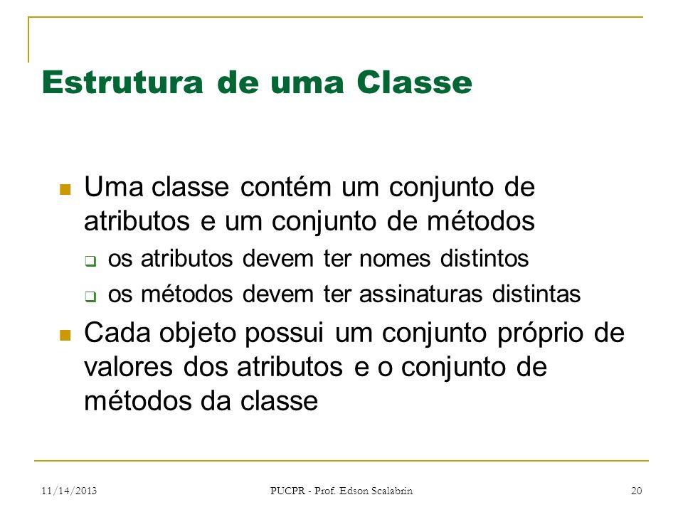 11/14/2013 PUCPR - Prof. Edson Scalabrin 20 Estrutura de uma Classe Uma classe contém um conjunto de atributos e um conjunto de métodos os atributos d