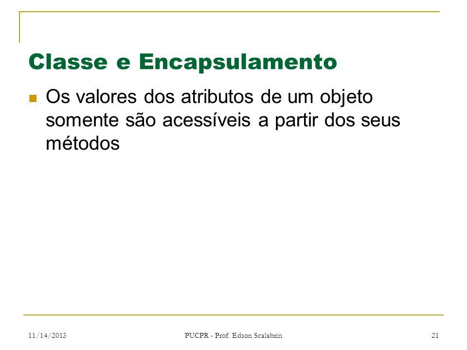 11/14/2013 PUCPR - Prof. Edson Scalabrin 21 Classe e Encapsulamento Os valores dos atributos de um objeto somente são acessíveis a partir dos seus mét