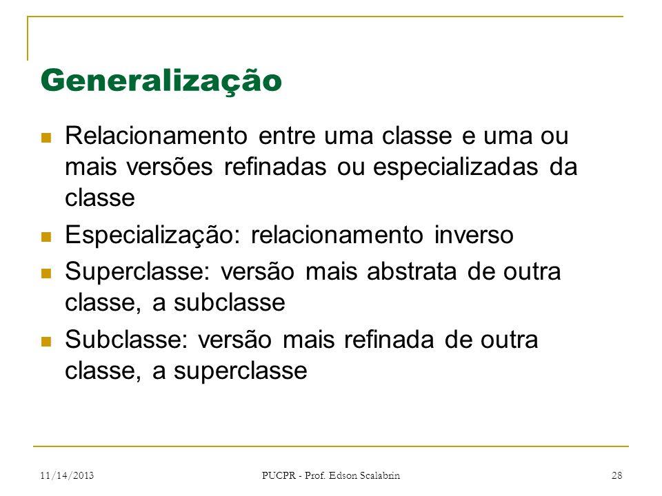 11/14/2013 PUCPR - Prof. Edson Scalabrin 28 Generalização Relacionamento entre uma classe e uma ou mais versões refinadas ou especializadas da classe