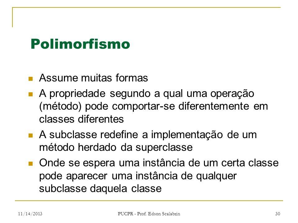 11/14/2013 PUCPR - Prof. Edson Scalabrin 30 Polimorfismo Assume muitas formas A propriedade segundo a qual uma operação (método) pode comportar-se dif