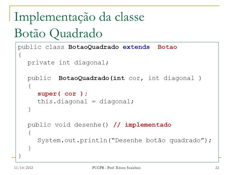 11/14/2013 PUCPR - Prof. Edson Scalabrin 33 Implementação da classe Botão Quadrado public class BotaoQuadrado extends Botao { private int diagonal; pu