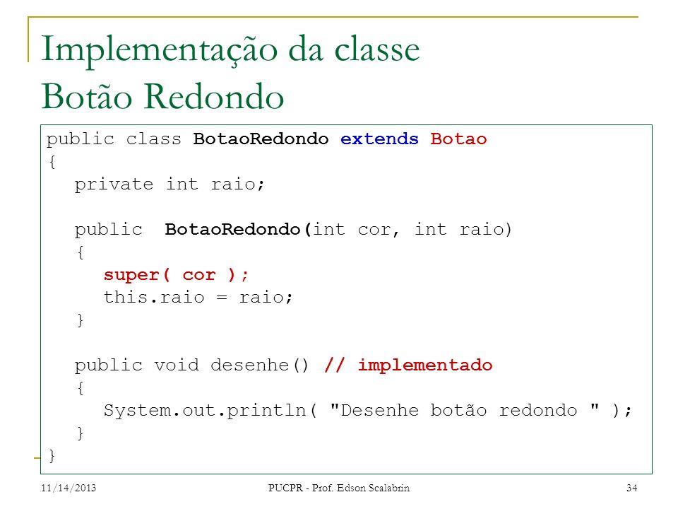 11/14/2013 PUCPR - Prof. Edson Scalabrin 34 Implementação da classe Botão Redondo public class BotaoRedondo extends Botao { private int raio; public B