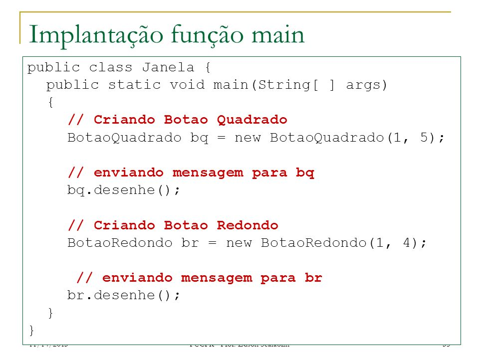 11/14/2013 PUCPR - Prof. Edson Scalabrin 35 Implantação função main public class Janela { public static void main(String[ ] args) { // Criando Botao Q