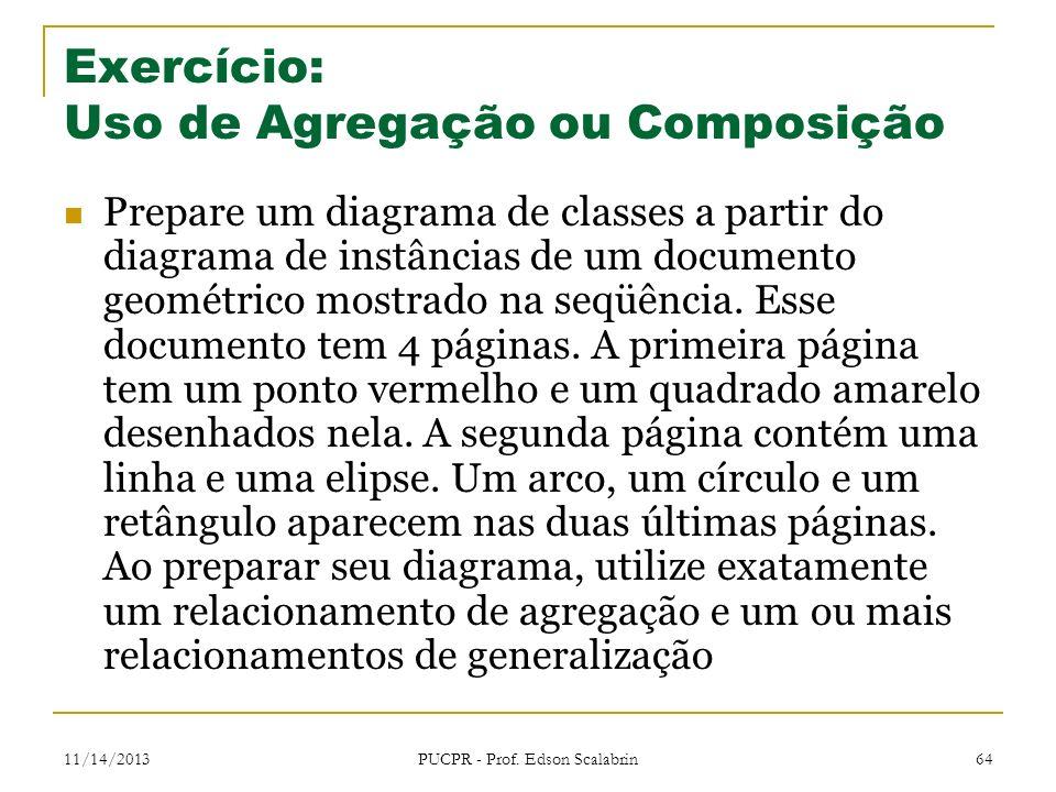 11/14/2013 PUCPR - Prof. Edson Scalabrin 64 Exercício: Uso de Agregação ou Composição Prepare um diagrama de classes a partir do diagrama de instância