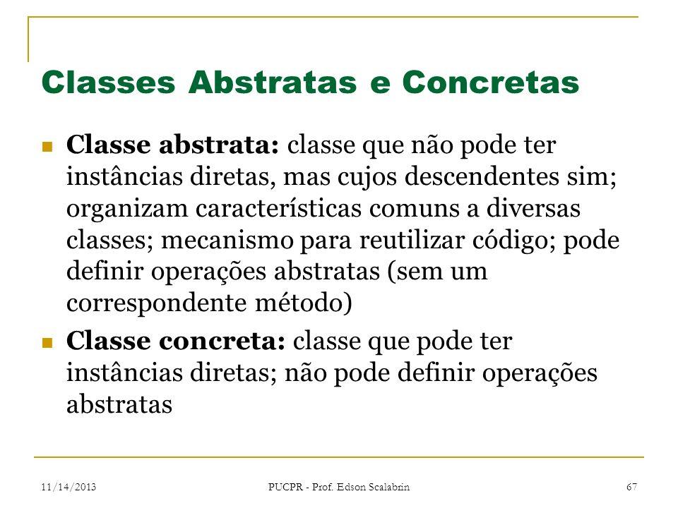 11/14/2013 PUCPR - Prof. Edson Scalabrin 67 Classes Abstratas e Concretas Classe abstrata: classe que não pode ter instâncias diretas, mas cujos desce