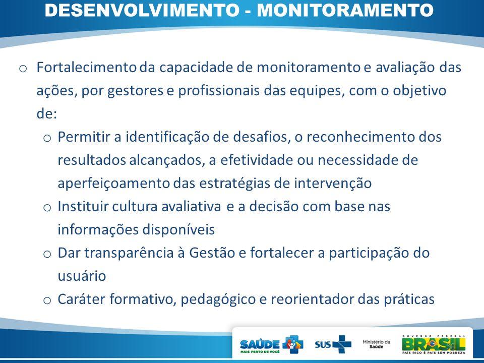 DESENVOLVIMENTO - MONITORAMENTO o Fortalecimento da capacidade de monitoramento e avaliação das ações, por gestores e profissionais das equipes, com o