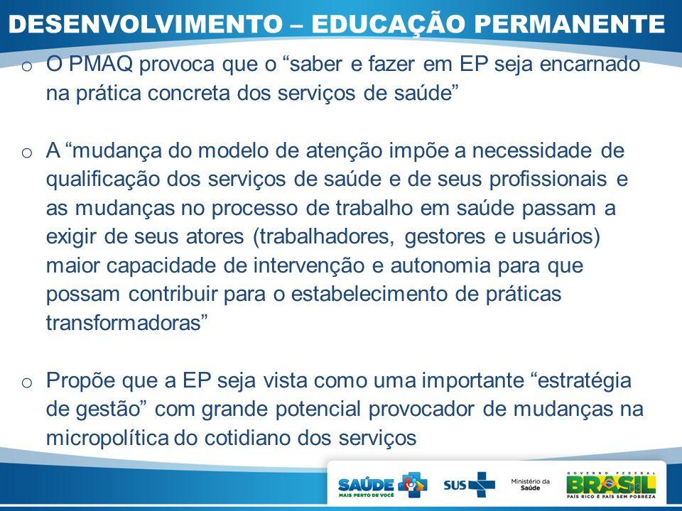 DESENVOLVIMENTO – EDUCAÇÃO PERMANENTE o O PMAQ provoca que o saber e fazer em EP seja encarnado na prática concreta dos serviços de saúde o A mudança