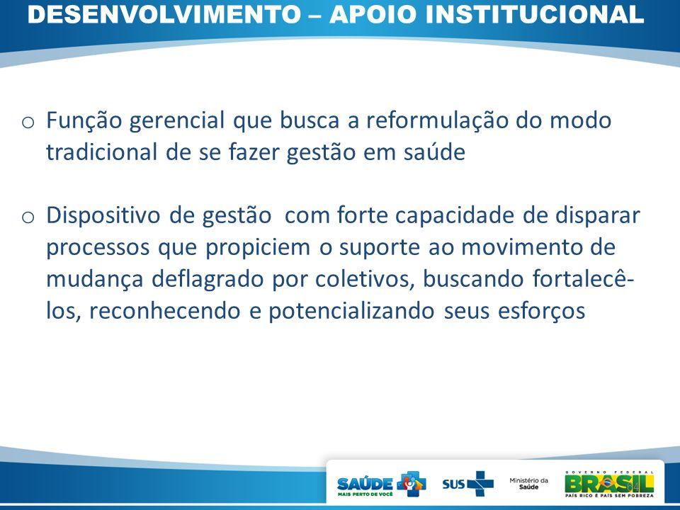 DESENVOLVIMENTO – APOIO INSTITUCIONAL o Função gerencial que busca a reformulação do modo tradicional de se fazer gestão em saúde o Dispositivo de ges