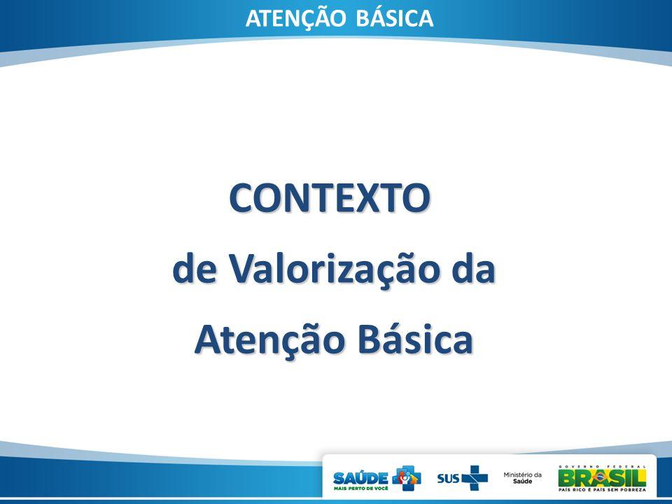 ATENÇÃO BÁSICA CONTEXTO de Valorização da de Valorização da Atenção Básica Atenção Básica
