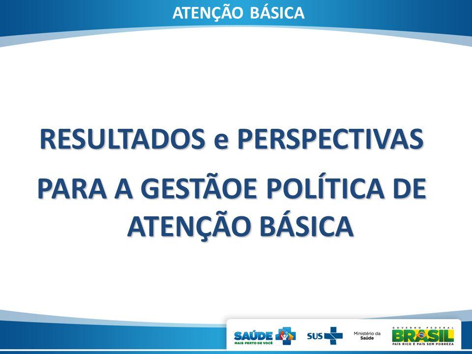 ATENÇÃO BÁSICA RESULTADOS e PERSPECTIVAS PARA A GESTÃOE POLÍTICA DE ATENÇÃO BÁSICA