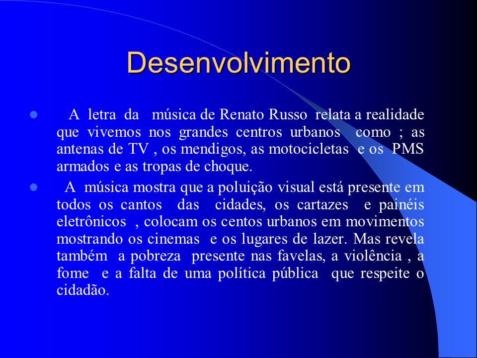 Desenvolvimento A letra da música de Renato Russo relata a realidade que vivemos nos grandes centros urbanos como ; as antenas de TV, os mendigos, as motocicletas e os PMS armados e as tropas de choque.