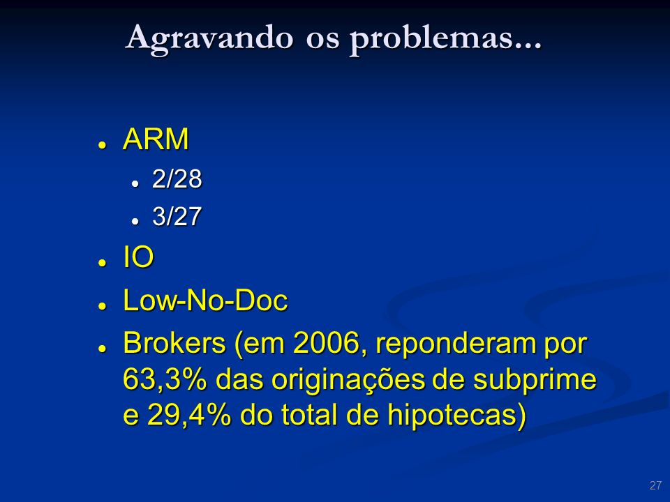 27 Agravando os problemas... ARM ARM 2/28 2/28 3/27 3/27 IO IO Low-No-Doc Low-No-Doc Brokers (em 2006, reponderam por 63,3% das originações de subprim