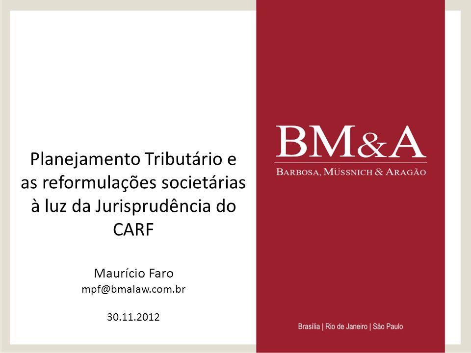 Planejamento Tributário e as reformulações societárias à luz da Jurisprudência do CARF Maurício Faro mpf@bmalaw.com.br 30.11.2012