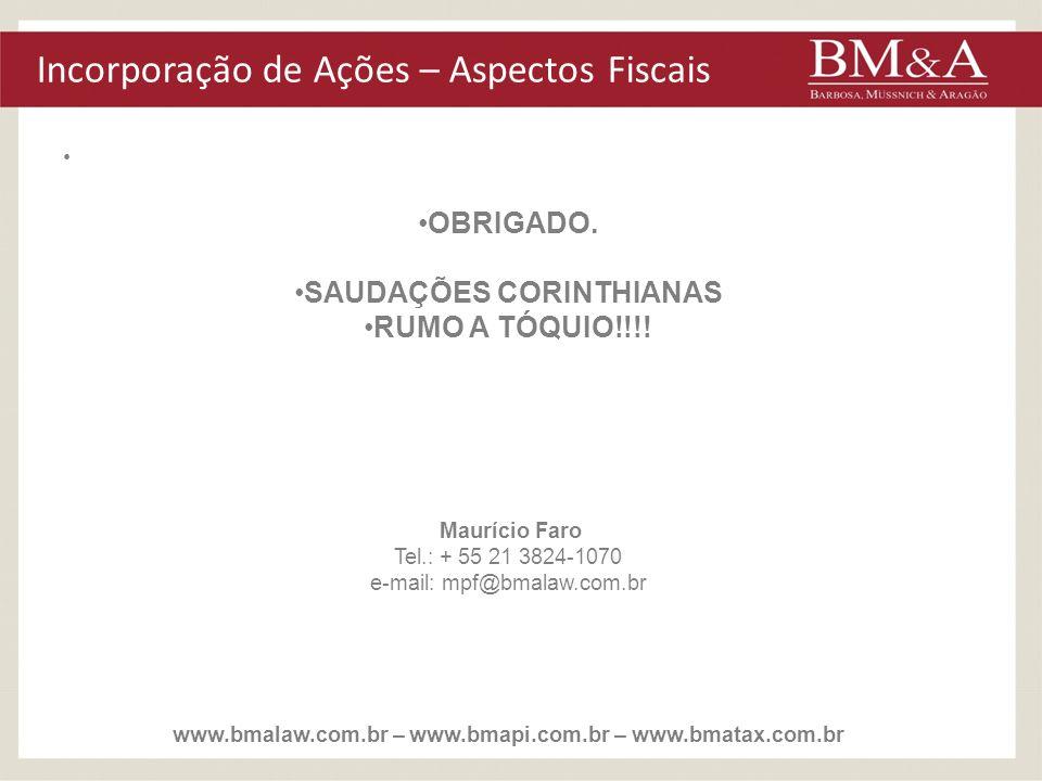 Incorporação de Ações – Aspectos Fiscais OBRIGADO. SAUDAÇÕES CORINTHIANAS RUMO A TÓQUIO!!!! Maurício Faro Tel.: + 55 21 3824-1070 e-mail: mpf@bmalaw.c