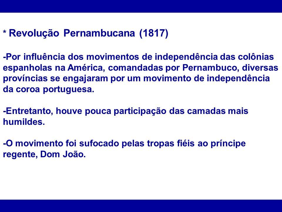 * Revolução Pernambucana (1817) -Por influência dos movimentos de independência das colônias espanholas na América, comandadas por Pernambuco, diversa