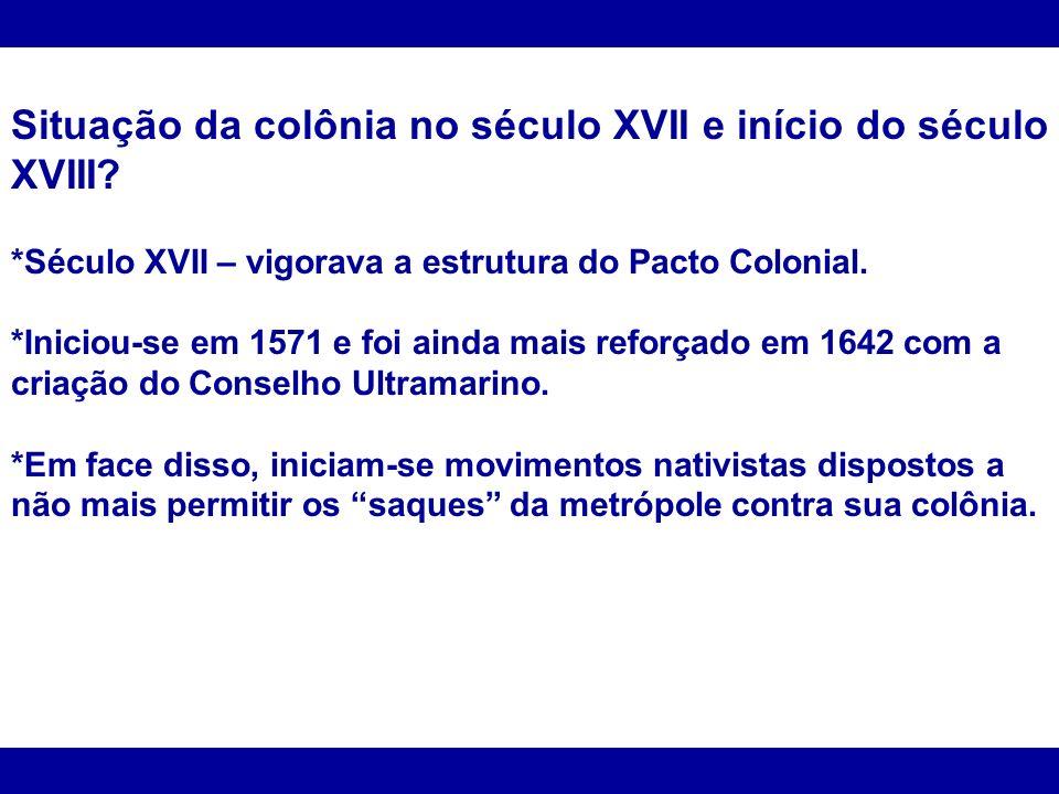 Situação da colônia no século XVII e início do século XVIII? *Século XVII – vigorava a estrutura do Pacto Colonial. *Iniciou-se em 1571 e foi ainda ma