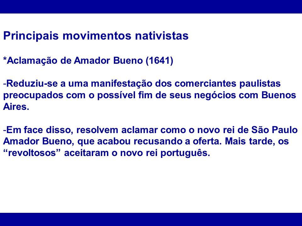 Principais movimentos nativistas *Aclamação de Amador Bueno (1641) -Reduziu-se a uma manifestação dos comerciantes paulistas preocupados com o possíve