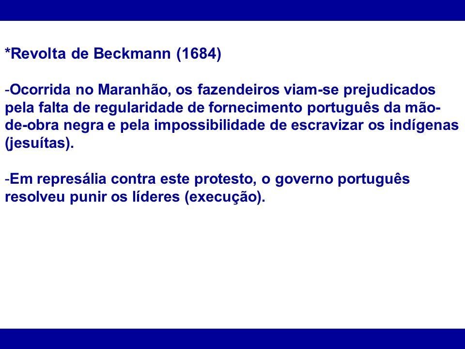 *Revolta de Beckmann (1684) -Ocorrida no Maranhão, os fazendeiros viam-se prejudicados pela falta de regularidade de fornecimento português da mão- de