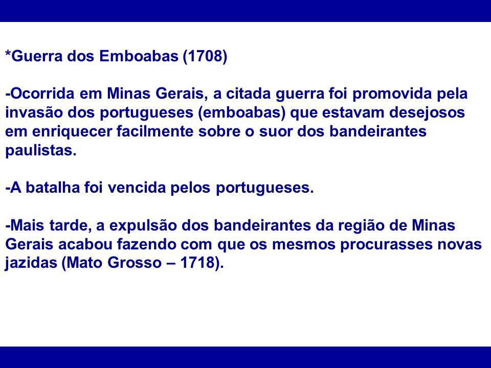 *Guerra dos Emboabas (1708) -Ocorrida em Minas Gerais, a citada guerra foi promovida pela invasão dos portugueses (emboabas) que estavam desejosos em