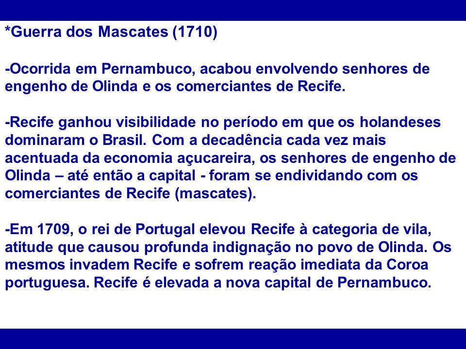 *Guerra dos Mascates (1710) -Ocorrida em Pernambuco, acabou envolvendo senhores de engenho de Olinda e os comerciantes de Recife. -Recife ganhou visib