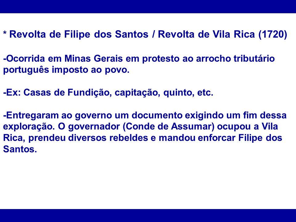 * Revolta de Filipe dos Santos / Revolta de Vila Rica (1720) -Ocorrida em Minas Gerais em protesto ao arrocho tributário português imposto ao povo. -E