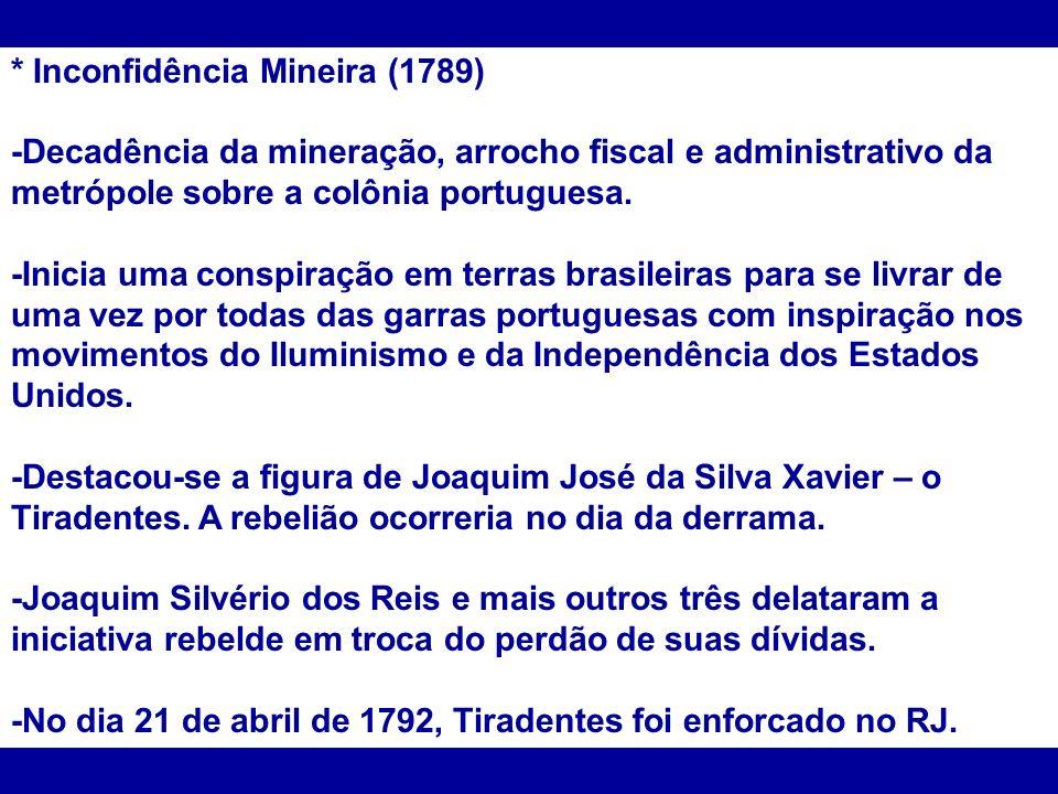 * Inconfidência Mineira (1789) -Decadência da mineração, arrocho fiscal e administrativo da metrópole sobre a colônia portuguesa. -Inicia uma conspira
