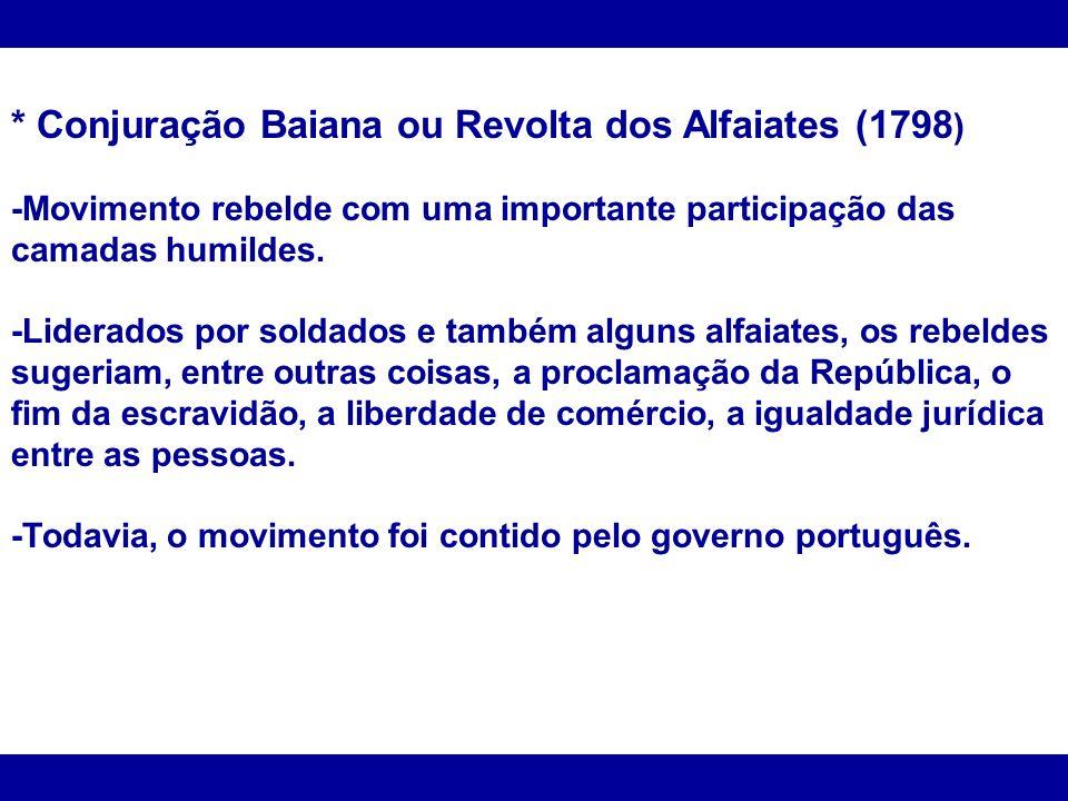 * Conjuração Baiana ou Revolta dos Alfaiates (1798 ) -Movimento rebelde com uma importante participação das camadas humildes. -Liderados por soldados