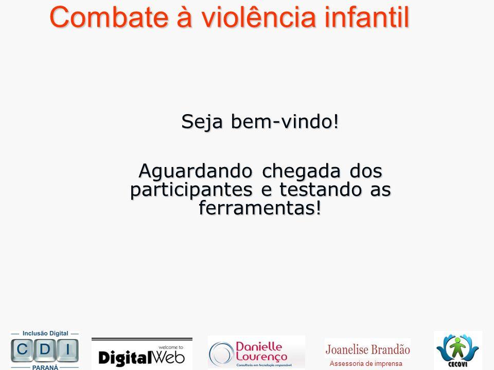 Combate à violência infantil Seja bem-vindo! Aguardando chegada dos participantes e testando as ferramentas! Assessoria de imprensa