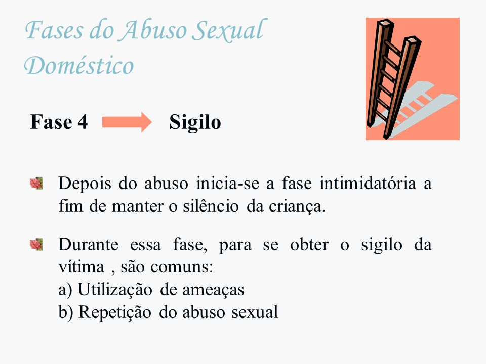 Fase 4 Sigilo Depois do abuso inicia-se a fase intimidatória a fim de manter o silêncio da criança. Durante essa fase, para se obter o sigilo da vítim