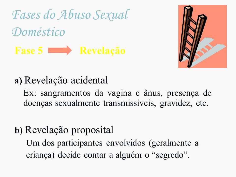 Fase 5 Revelação a) Revelação acidental Ex: sangramentos da vagina e ânus, presença de doenças sexualmente transmissíveis, gravidez, etc. b) Revelação