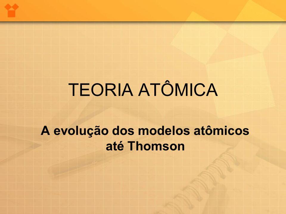 TEORIA ATÔMICA A evolução dos modelos atômicos até Thomson
