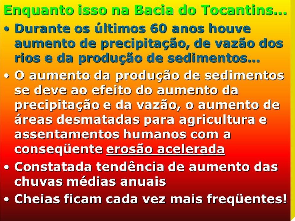 Enquanto isso na Bacia do Tocantins... Durante os últimos 60 anos houve aumento de precipitação, de vazão dos rios e da produção de sedimentos...Duran