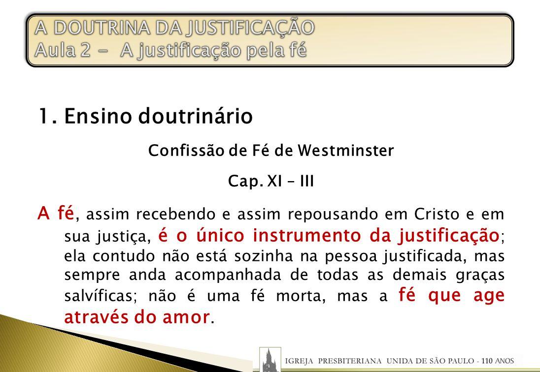 1. Ensino doutrinário Confissão de Fé de Westminster Cap. XI – III A fé, assim recebendo e assim repousando em Cristo e em sua justiça, é o único inst