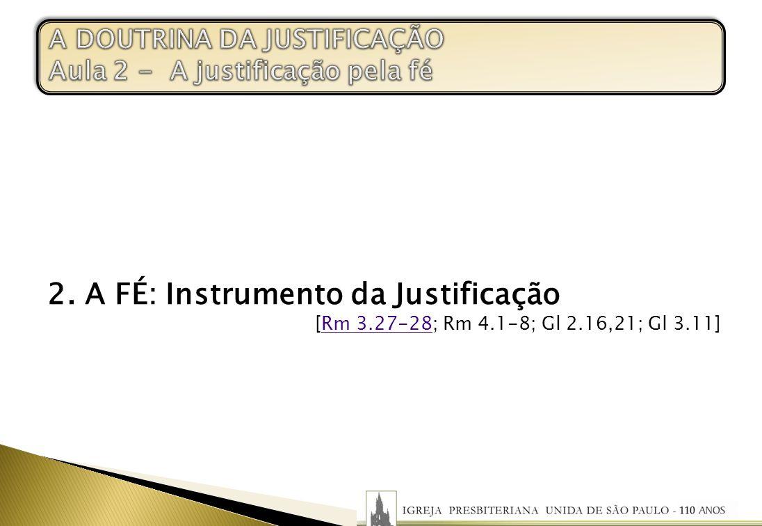 2. A FÉ: Instrumento da Justificação [Rm 3.27-28; Rm 4.1-8; Gl 2.16,21; Gl 3.11]Rm 3.27-28